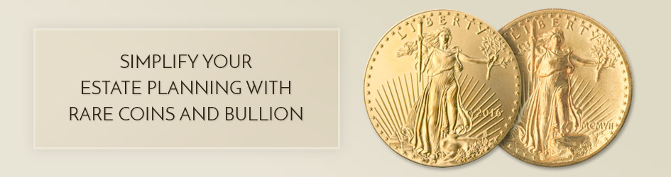Simplify your estate planning with rare coins and bullion